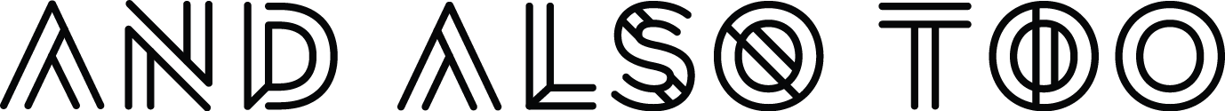 The black and white version of And Also Too's logo, with the words 'And,' 'Also' and 'Too' appearing in a single line. The font used is Radikal, a sans-serif, uppercase font that has been modified to display rounded edges and custom bars across the characters.